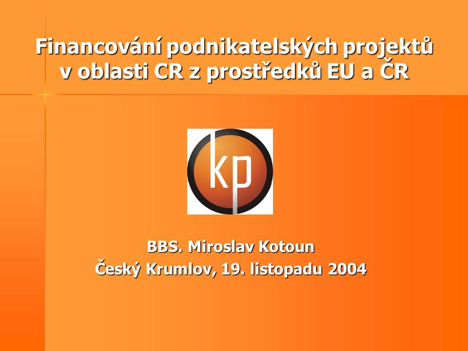 Financování podnikatelských projektů v oblasti CR z prostředků EU a ČR BBS. Miroslav Kotoun Český Krumlov, 19. listopadu 2004