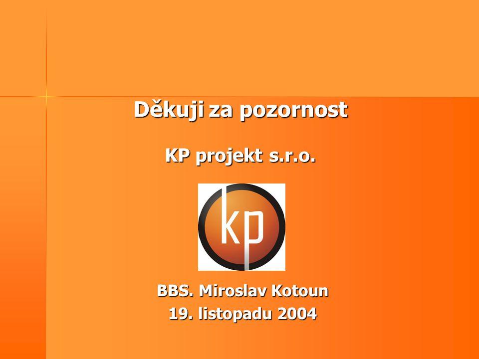 Děkuji za pozornost KP projekt s.r.o. BBS. Miroslav Kotoun 19. listopadu 2004