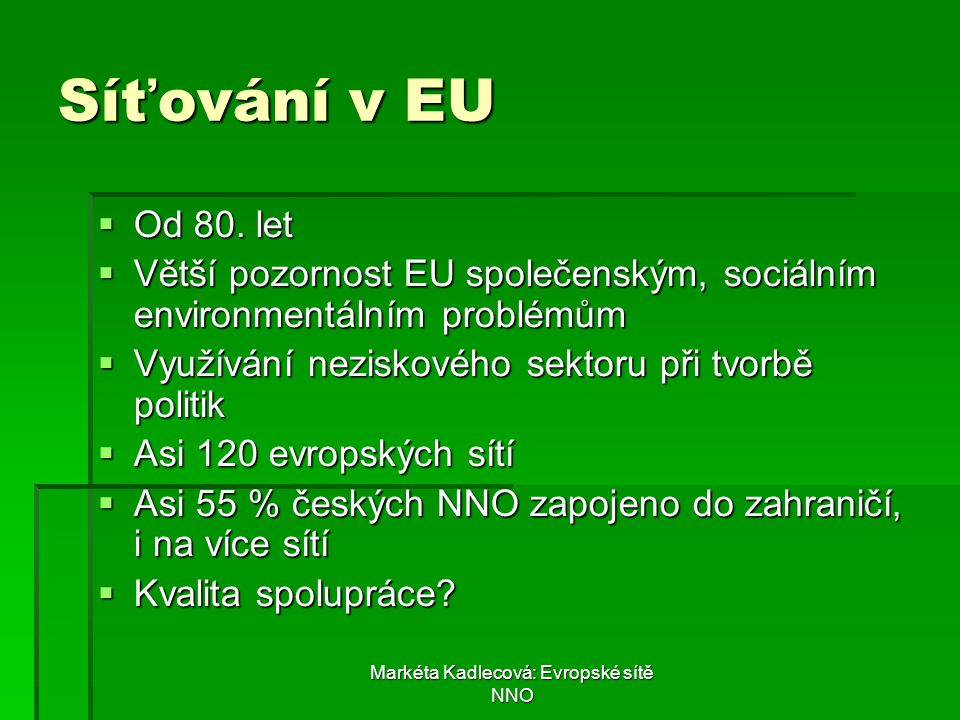 Markéta Kadlecová: Evropské sítě NNO Síťování v EU  Od 80. let  Větší pozornost EU společenským, sociálním environmentálním problémům  Využívání ne
