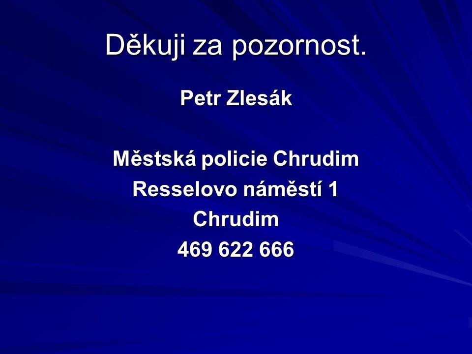 Děkuji za pozornost. Petr Zlesák Městská policie Chrudim Resselovo náměstí 1 Chrudim 469 622 666