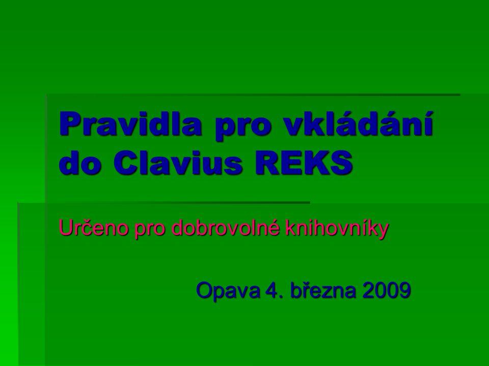 Pravidla pro vkládání do Clavius REKS Určeno pro dobrovolné knihovníky Opava 4. března 2009