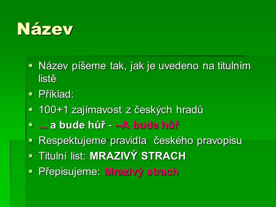 Název  Název píšeme tak, jak je uvedeno na titulním listě  Příklad:  100+1 zajímavost z českých hradů ...
