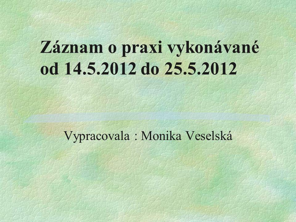 Záznam o praxi vykonávané od 14.5.2012 do 25.5.2012 Vypracovala : Monika Veselská