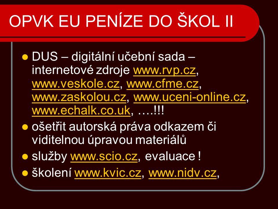 OPVK EU PENÍZE DO ŠKOL II  DUS – digitální učební sada – internetové zdroje www.rvp.cz, www.veskole.cz, www.cfme.cz, www.zaskolou.cz, www.uceni-online.cz, www.echalk.co.uk, ….!!!www.rvp.cz www.veskole.czwww.cfme.cz www.zaskolou.czwww.uceni-online.cz www.echalk.co.uk  ošetřit autorská práva odkazem či viditelnou úpravou materiálů  služby www.scio.cz, evaluace !www.scio.cz  školení www.kvic.cz, www.nidv.cz,www.kvic.czwww.nidv.cz