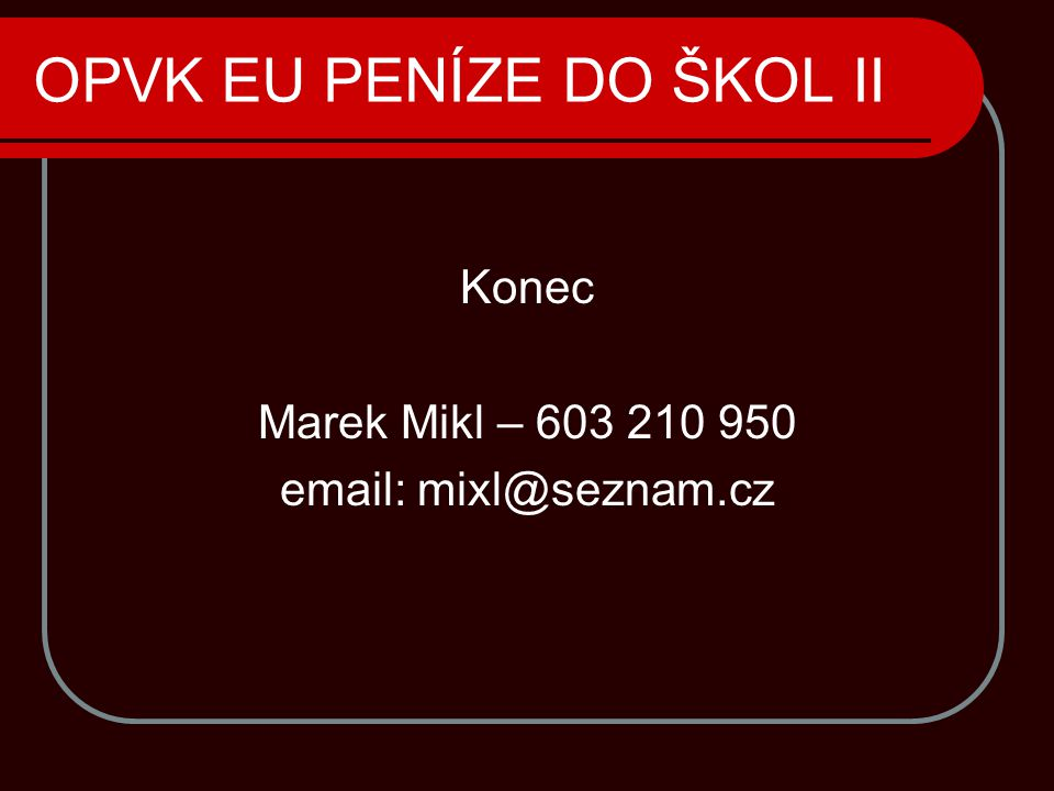 OPVK EU PENÍZE DO ŠKOL II Konec Marek Mikl – 603 210 950 email: mixl@seznam.cz