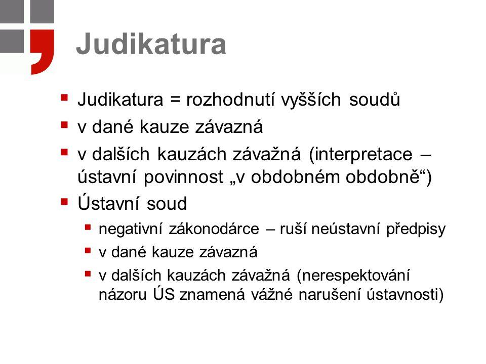 """Judikatura  Judikatura = rozhodnutí vyšších soudů  v dané kauze závazná  v dalších kauzách závažná (interpretace – ústavní povinnost """"v obdobném ob"""