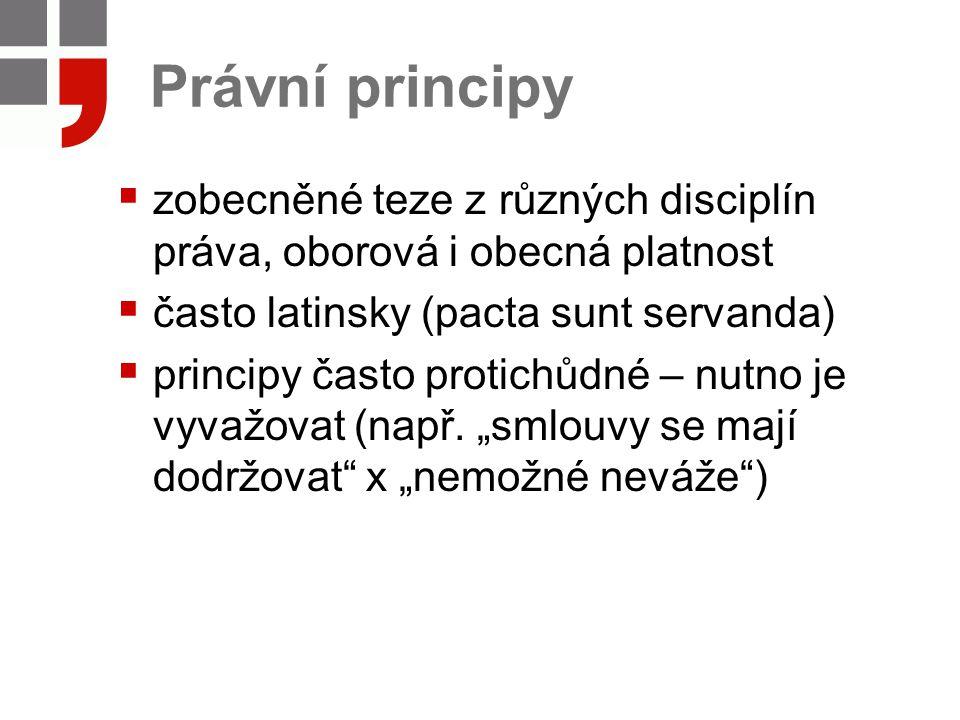 Právní principy  zobecněné teze z různých disciplín práva, oborová i obecná platnost  často latinsky (pacta sunt servanda)  principy často protichů
