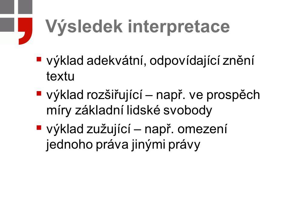 Výsledek interpretace  výklad adekvátní, odpovídající znění textu  výklad rozšiřující – např. ve prospěch míry základní lidské svobody  výklad zužu