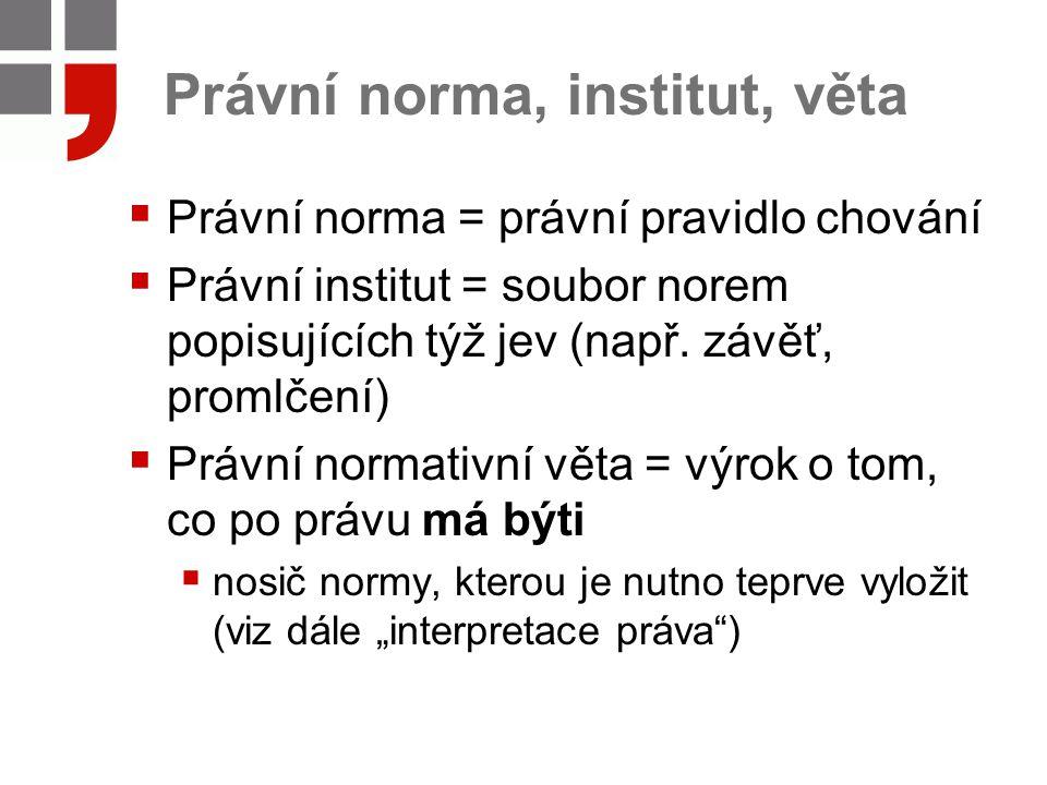 Právní norma, institut, věta  Právní norma = právní pravidlo chování  Právní institut = soubor norem popisujících týž jev (např. závěť, promlčení) 