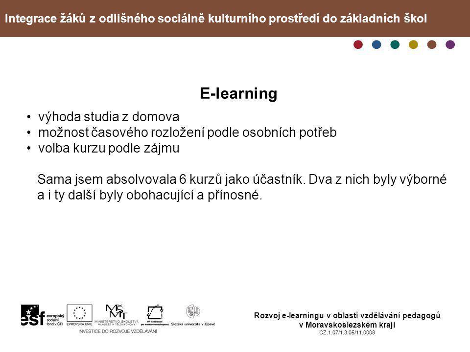 Integrace žáků z odlišného sociálně kulturního prostředí do základních škol Rozvoj e-learningu v oblasti vzdělávání pedagogů v Moravskoslezském kraji CZ.1.07/1.3.05/11.0008 E-learning • výhoda studia z domova • možnost časového rozložení podle osobních potřeb • volba kurzu podle zájmu Sama jsem absolvovala 6 kurzů jako účastník.