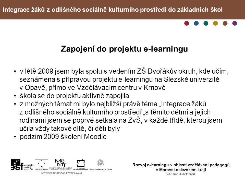 """Integrace žáků z odlišného sociálně kulturního prostředí do základních škol Rozvoj e-learningu v oblasti vzdělávání pedagogů v Moravskoslezském kraji CZ.1.07/1.3.05/11.0008 Zapojení do projektu e-learningu • v létě 2009 jsem byla spolu s vedením ZŠ Dvořákův okruh, kde učím, seznámena s přípravou projektu e-learningu na Slezské univerzitě v Opavě, přímo ve Vzdělávacím centru v Krnově • škola se do projektu aktivně zapojila • z možných témat mi bylo nejbližší právě téma """"Integrace žáků z odlišného sociálně kulturního prostředí """"s těmito dětmi a jejich rodinami jsem se poprvé setkala na ZvŠ, v každé třídě, kterou jsem učila vždy takové dítě, či děti byly • podzim 2009 školení Moodle"""