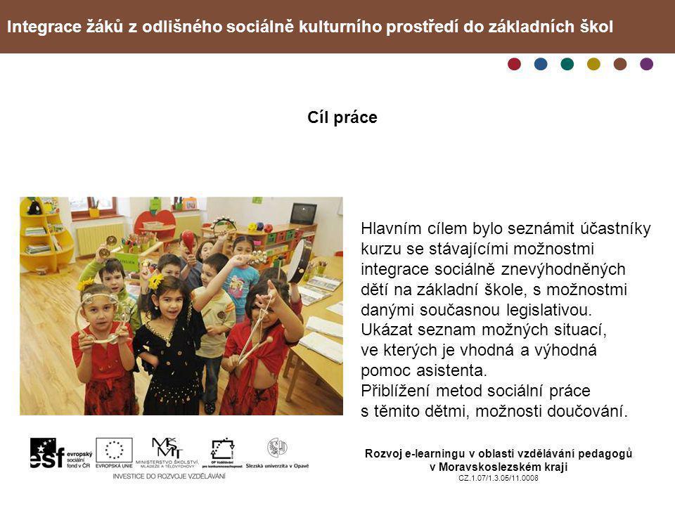 Integrace žáků z odlišného sociálně kulturního prostředí do základních škol Rozvoj e-learningu v oblasti vzdělávání pedagogů v Moravskoslezském kraji CZ.1.07/1.3.05/11.0008 Cíl práce Hlavním cílem bylo seznámit účastníky kurzu se stávajícími možnostmi integrace sociálně znevýhodněných dětí na základní škole, s možnostmi danými současnou legislativou.