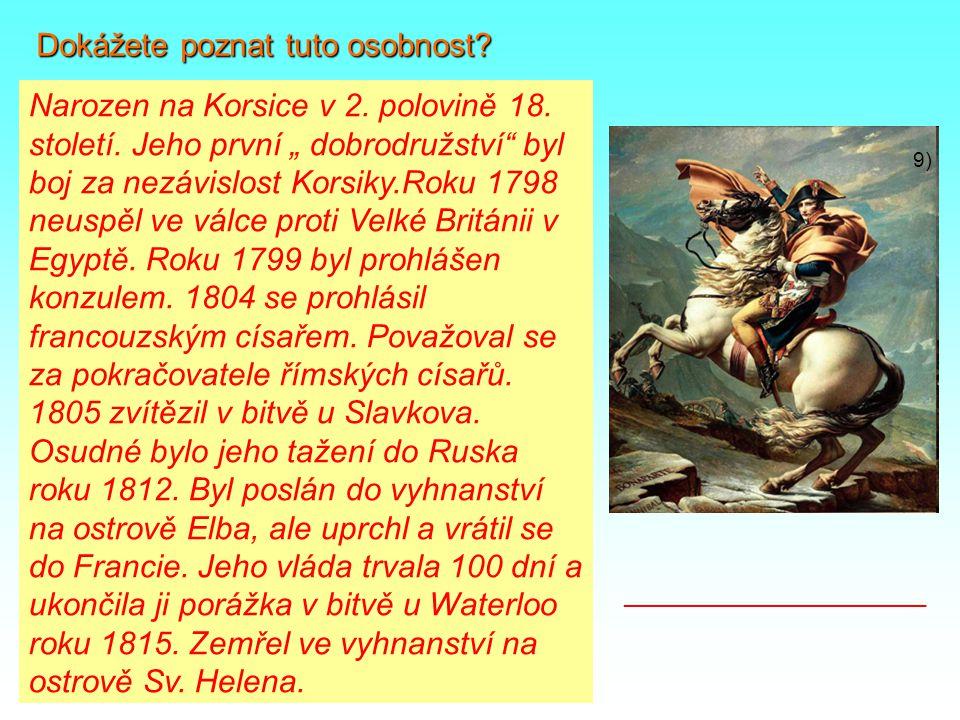 """9) Dokážete poznat tuto osobnost? Narozen na Korsice v 2. polovině 18. století. Jeho první """" dobrodružství"""" byl boj za nezávislost Korsiky.Roku 1798 n"""