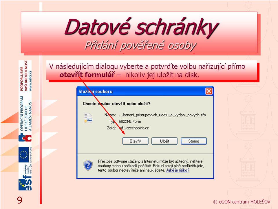 V následujícím dialogu vyberte a potvrďte volbu nařizující přímo otevřít formulář – nikoliv jej uložit na disk. © eGON centrum HOLEŠOV 9 Datové schrán