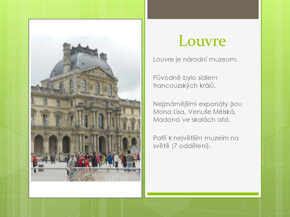 Louvre Louvre je národní muzeum. Původně bylo sídlem francouzských králů. Nejznámějšími exponáty jsou Mona Lisa, Venuše Mélská, Madona ve skalách atd.