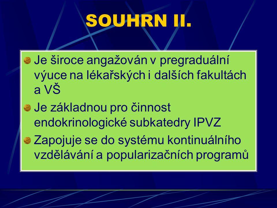 SOUHRN II. Je široce angažován v pregraduální výuce na lékařských i dalších fakultách a VŠ Je základnou pro činnost endokrinologické subkatedry IPVZ Z