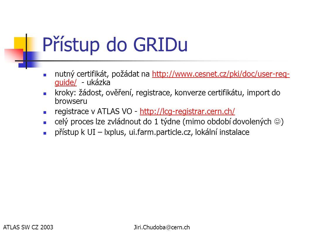 ATLAS SW CZ 2003Jiri.Chudoba@cern.ch User Interface  nahrát certifikát a klíč do ~/.globus/usercert.pem a userkey.pem  dále podle http://grid-deployment.web.cern.ch/grid- deployment/documentation/UI-lxplus/http://grid-deployment.web.cern.ch/grid- deployment/documentation/UI-lxplus/  source...; grid-proxy-init  instalace UI na lokálním stroji (linux):  http://grid-it.cnaf.infn.it/packages/UIPnP/ http://grid-it.cnaf.infn.it/packages/UIPnP/  update revocation list.../etc/grid-security/certificates