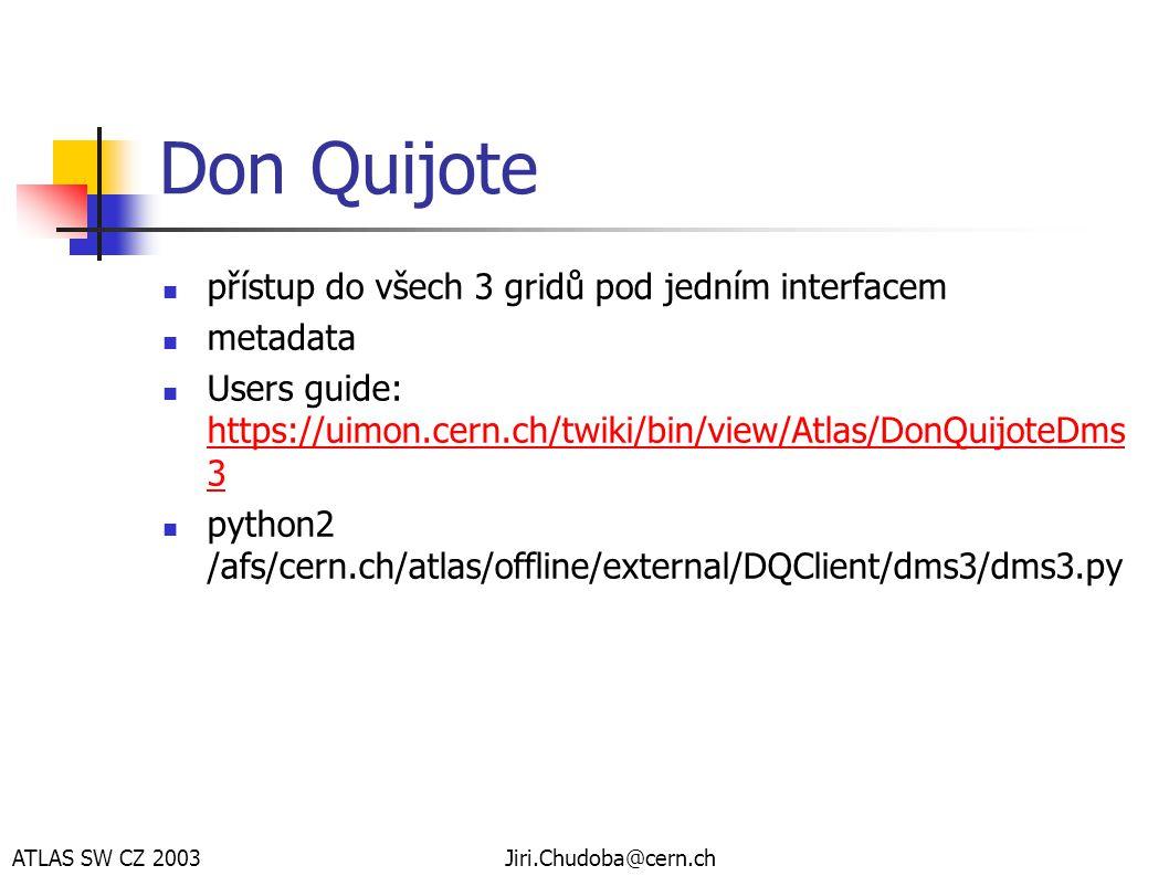 ATLAS SW CZ 2003Jiri.Chudoba@cern.ch Don Quijote  přístup do všech 3 gridů pod jedním interfacem  metadata  Users guide: https://uimon.cern.ch/twiki/bin/view/Atlas/DonQuijoteDms 3 https://uimon.cern.ch/twiki/bin/view/Atlas/DonQuijoteDms 3  python2 /afs/cern.ch/atlas/offline/external/DQClient/dms3/dms3.py