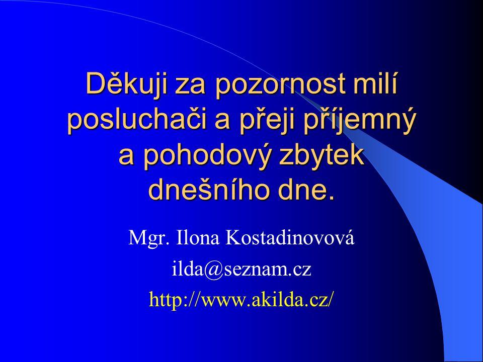 Děkuji za pozornost milí posluchači a přeji příjemný a pohodový zbytek dnešního dne. Mgr. Ilona Kostadinovová ilda@seznam.cz http://www.akilda.cz/