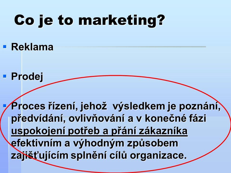 Co je to marketing?  Reklama  Prodej  Proces řízení, jehož výsledkem je poznání, předvídání, ovlivňování a v konečné fázi uspokojení potřeb a přání