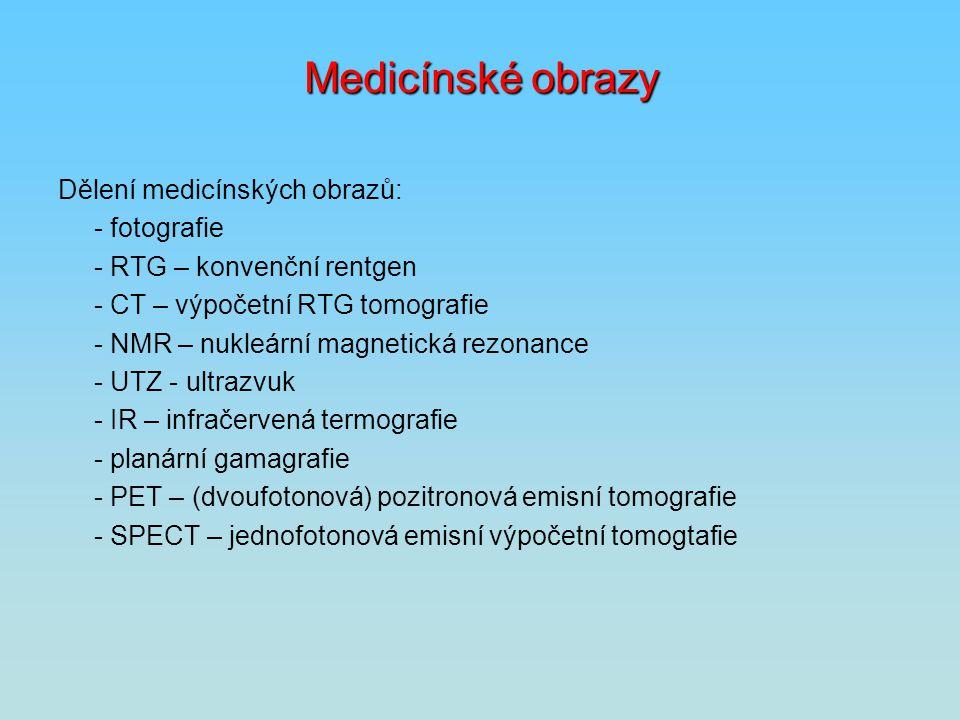 Medicínské obrazy Dělení medicínských obrazů: - fotografie - RTG – konvenční rentgen - CT – výpočetní RTG tomografie - NMR – nukleární magnetická rezo