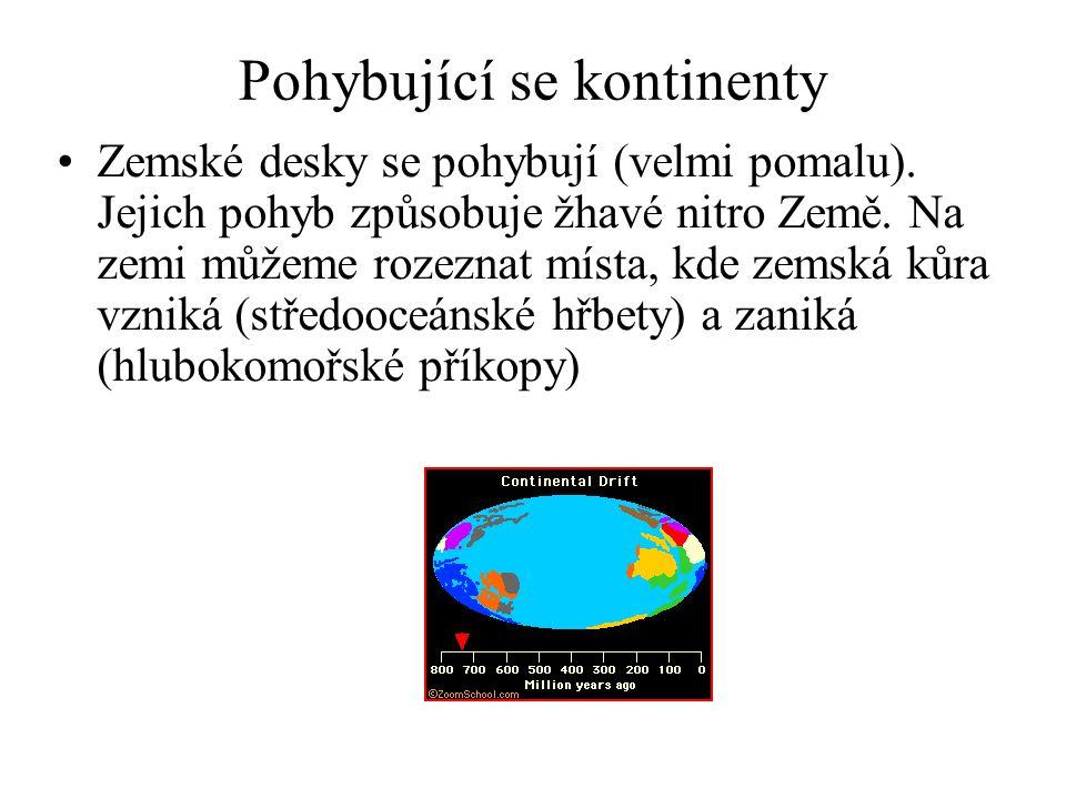 Pohybující se kontinenty •Zemské desky se pohybují (velmi pomalu). Jejich pohyb způsobuje žhavé nitro Země. Na zemi můžeme rozeznat místa, kde zemská