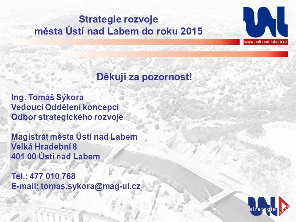 Strategie rozvoje města Ústí nad Labem do roku 2015 Děkuji za pozornost! Ing. Tomáš Sýkora Vedoucí Oddělení koncepcí Odbor strategického rozvoje Magis