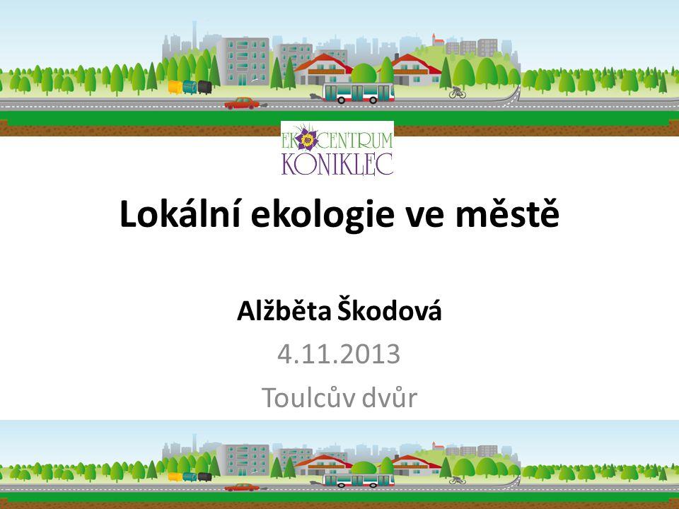 Lokální ekologie ve městě Alžběta Škodová 4.11.2013 Toulcův dvůr