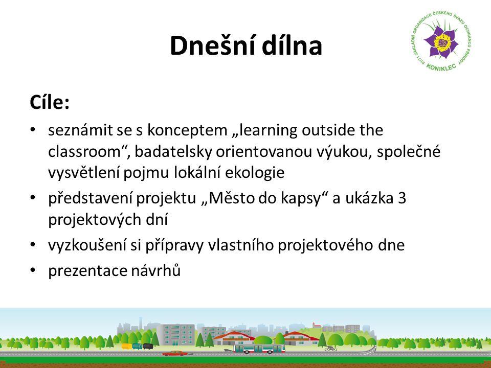 """Dnešní dílna Cíle: • seznámit se s konceptem """"learning outside the classroom"""", badatelsky orientovanou výukou, společné vysvětlení pojmu lokální ekolo"""