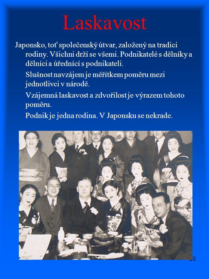 20 Laskavost Japonsko, toť společenský útvar, založený na tradici rodiny. Všichni drží se všemi. Podnikatelé s dělníky a dělníci a úřednící s podnikat