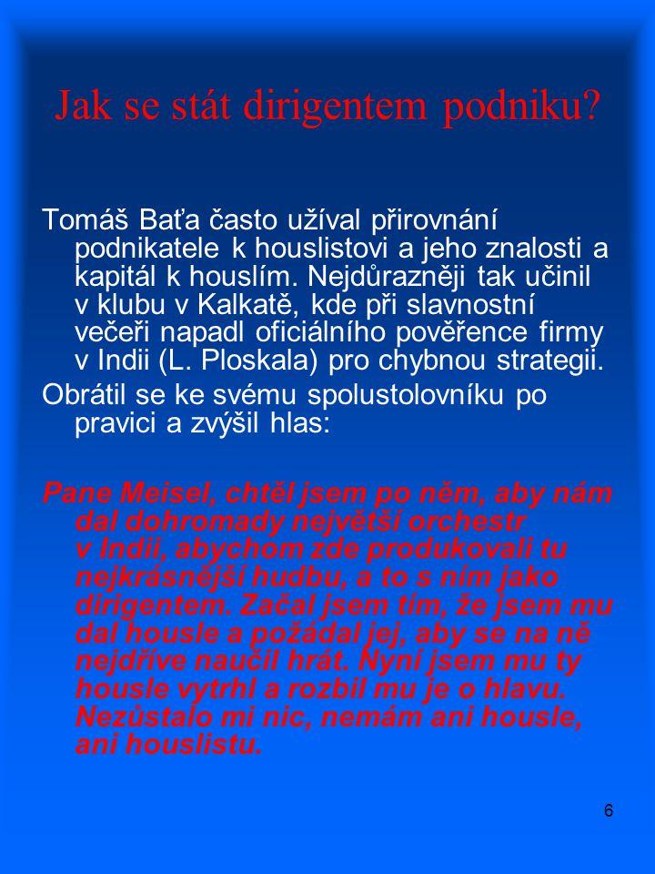 6 Jak se stát dirigentem podniku? Tomáš Baťa často užíval přirovnání podnikatele k houslistovi a jeho znalosti a kapitál k houslím. Nejdůrazněji tak u