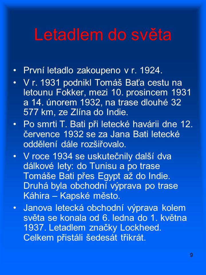 9 Letadlem do světa •První letadlo zakoupeno v r. 1924. •V r. 1931 podnikl Tomáš Baťa cestu na letounu Fokker, mezi 10. prosincem 1931 a 14. únorem 19