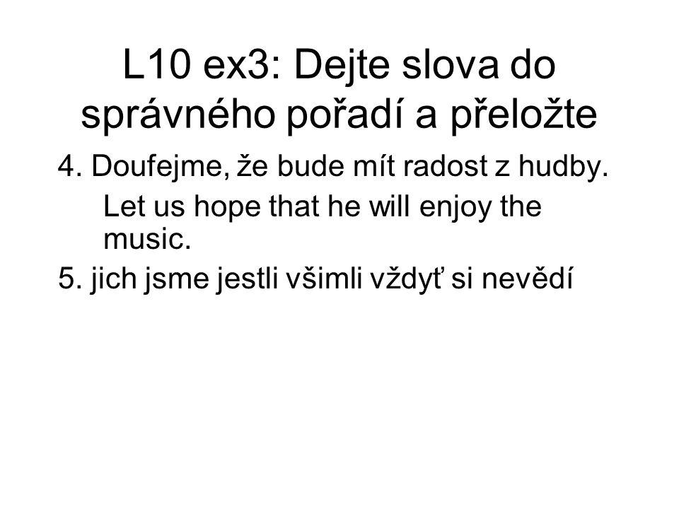 L10 ex3: Dejte slova do správného pořadí a přeložte 4. Doufejme, že bude mít radost z hudby. Let us hope that he will enjoy the music. 5. jich jsme je