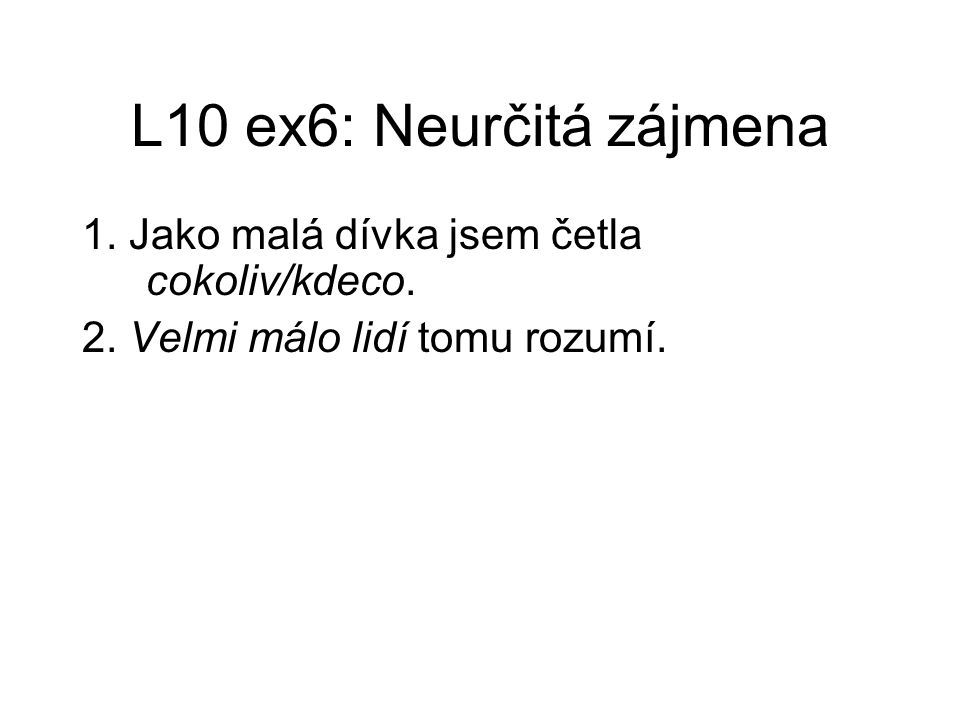L10 ex6: Neurčitá zájmena 1. Jako malá dívka jsem četla cokoliv/kdeco. 2. Velmi málo lidí tomu rozumí.