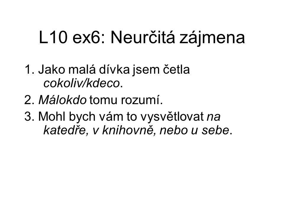 L10 ex6: Neurčitá zájmena 1. Jako malá dívka jsem četla cokoliv/kdeco. 2. Málokdo tomu rozumí. 3. Mohl bych vám to vysvětlovat na katedře, v knihovně,