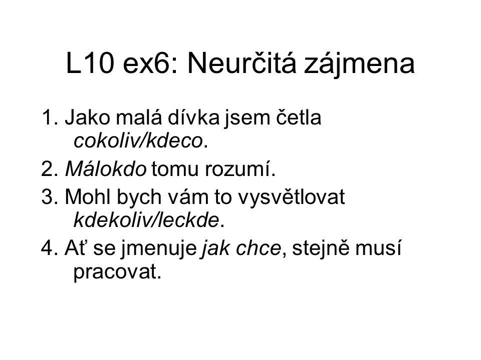 L10 ex6: Neurčitá zájmena 1. Jako malá dívka jsem četla cokoliv/kdeco. 2. Málokdo tomu rozumí. 3. Mohl bych vám to vysvětlovat kdekoliv/leckde. 4. Ať