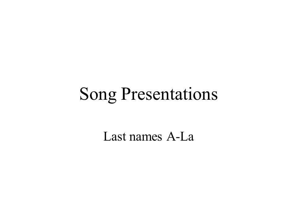 Song Presentations Last names A-La