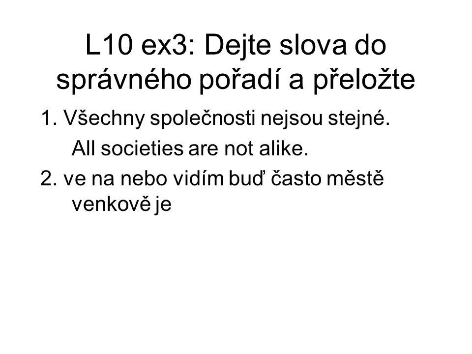 L10 ex3: Dejte slova do správného pořadí a přeložte 1. Všechny společnosti nejsou stejné. All societies are not alike. 2. ve na nebo vidím buď často m