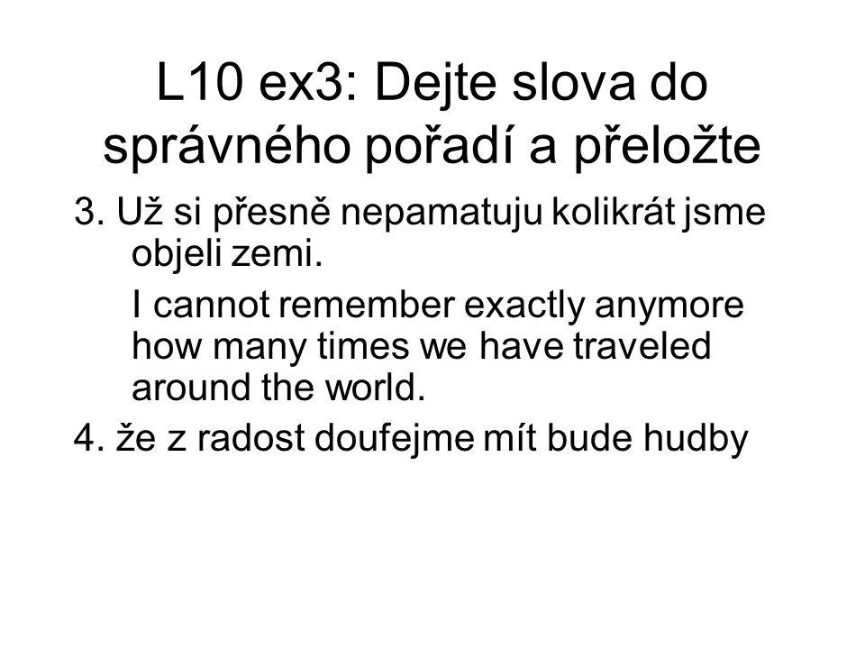 L10 ex3: Dejte slova do správného pořadí a přeložte 3. Už si přesně nepamatuju kolikrát jsme objeli zemi. I cannot remember exactly anymore how many t