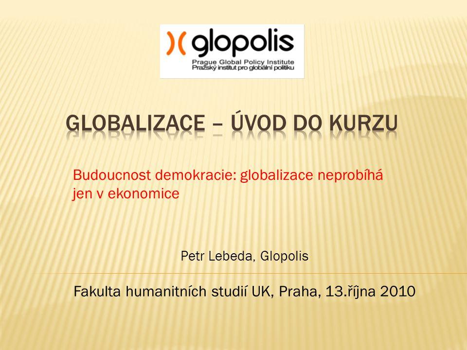 Budoucnost demokracie: globalizace neprobíhá jen v ekonomice Petr Lebeda, Glopolis Fakulta humanitních studií UK, Praha, 13.října 2010