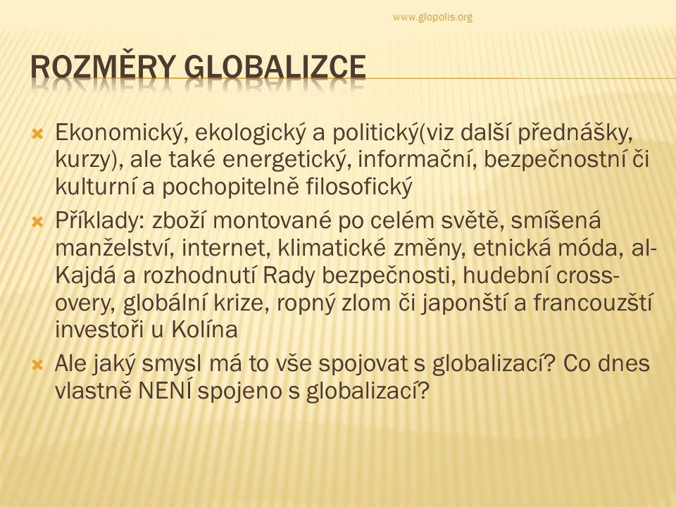  Ekonomický, ekologický a politický(viz další přednášky, kurzy), ale také energetický, informační, bezpečnostní či kulturní a pochopitelně filosofický  Příklady: zboží montované po celém světě, smíšená manželství, internet, klimatické změny, etnická móda, al- Kajdá a rozhodnutí Rady bezpečnosti, hudební cross- overy, globální krize, ropný zlom či japonští a francouzští investoři u Kolína  Ale jaký smysl má to vše spojovat s globalizací.