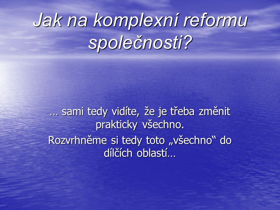 Jak na komplexní reformu společnosti. … sami tedy vidíte, že je třeba změnit prakticky všechno.