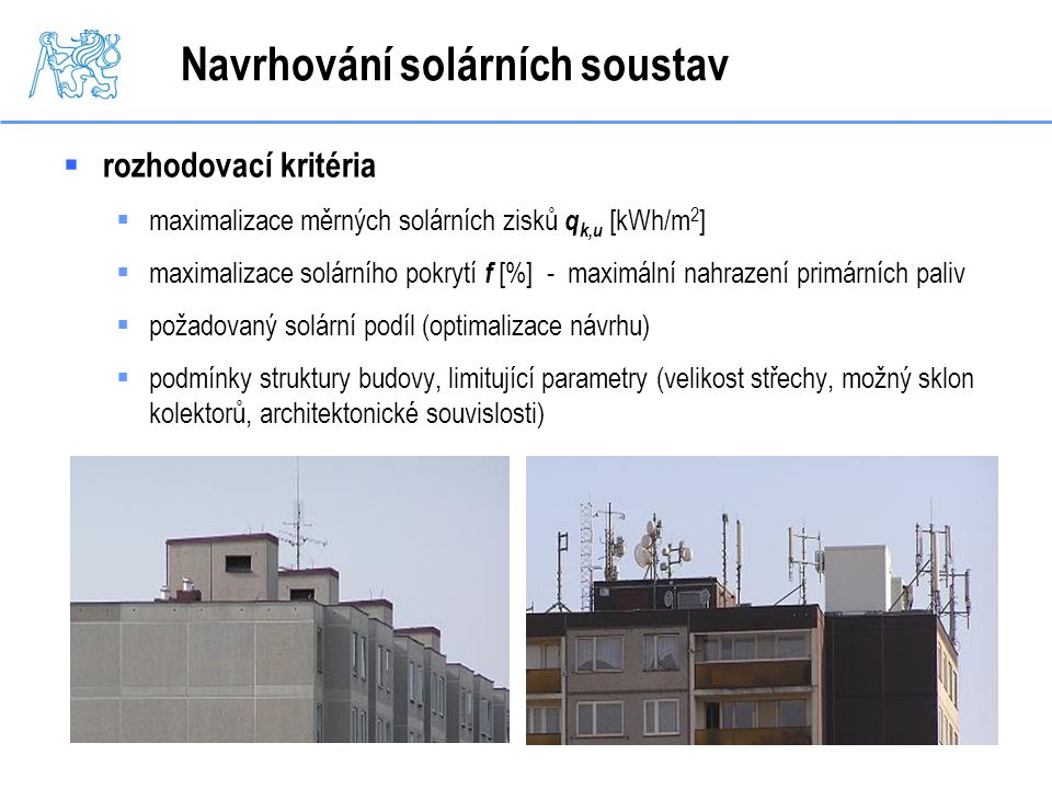 Navrhování solárních soustav  rozhodovací kritéria  maximalizace měrných solárních zisků q k,u [kWh/m 2 ]  maximalizace solárního pokrytí f [%] - m