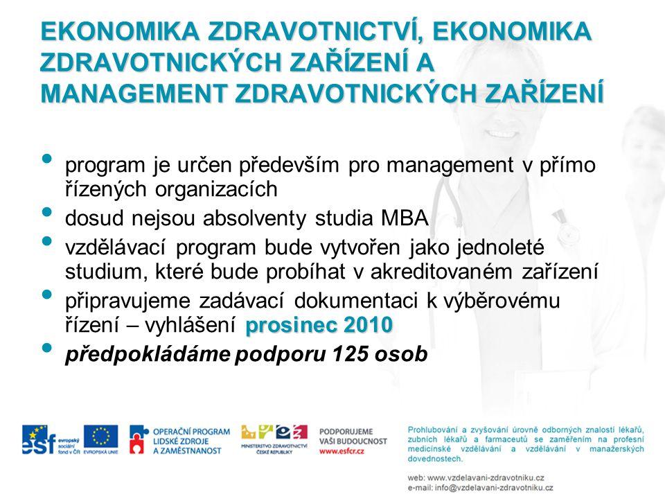 EKONOMIKA ZDRAVOTNICTVÍ, EKONOMIKA ZDRAVOTNICKÝCH ZAŘÍZENÍ A MANAGEMENT ZDRAVOTNICKÝCH ZAŘÍZENÍ • program je určen především pro management v přímo řízených organizacích • dosud nejsou absolventy studia MBA • vzdělávací program bude vytvořen jako jednoleté studium, které bude probíhat v akreditovaném zařízení prosinec 2010 • připravujeme zadávací dokumentaci k výběrovému řízení – vyhlášení prosinec 2010 • předpokládáme podporu 125 osob