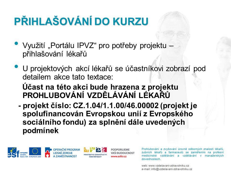 """PŘIHLAŠOVÁNÍ DO KURZU • Využití """"Portálu IPVZ pro potřeby projektu – přihlašování lékařů • U projektových akcí lékařů se účastníkovi zobrazí pod detailem akce tato textace: Účast na této akci bude hrazena z projektu PROHLUBOVÁNÍ VZDĚLÁVÁNÍ LÉKAŘŮ - projekt číslo: CZ.1.04/1.1.00/46.00002 (projekt je spolufinancován Evropskou unií z Evropského sociálního fondu) za splnění dále uvedených podmínek"""
