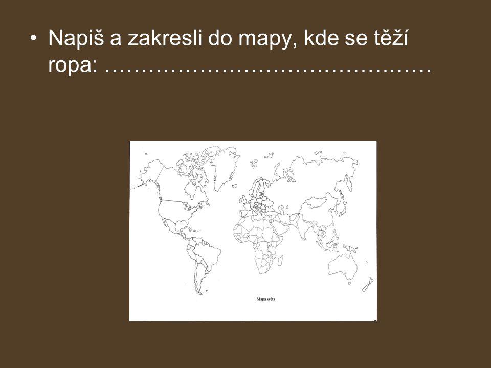 •Napiš a zakresli do mapy, kde se těží ropa: ………………………………………