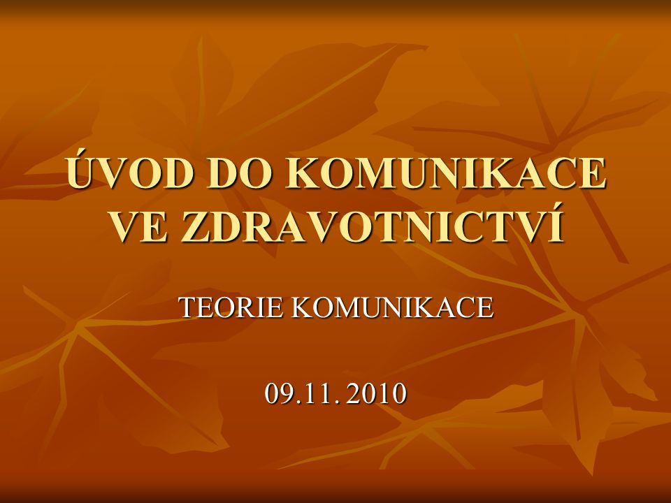ÚVOD DO KOMUNIKACE VE ZDRAVOTNICTVÍ TEORIE KOMUNIKACE 09.11. 2010