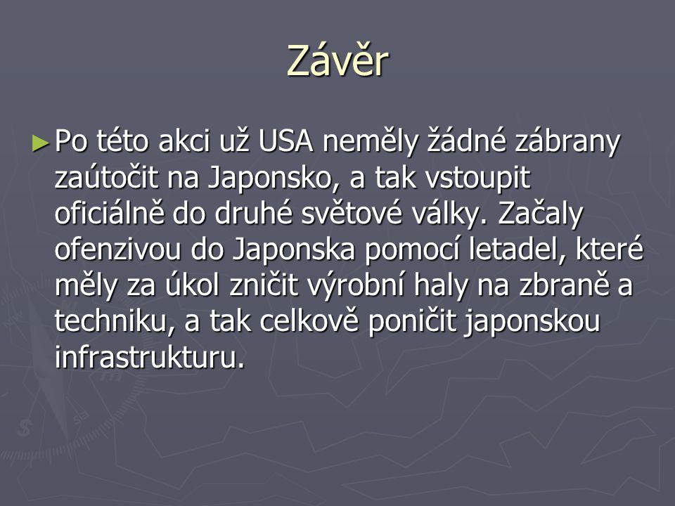 Závěr ► Po této akci už USA neměly žádné zábrany zaútočit na Japonsko, a tak vstoupit oficiálně do druhé světové války. Začaly ofenzivou do Japonska p