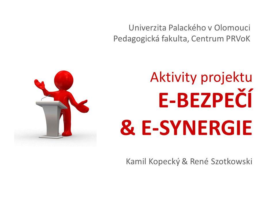 Aktivity projektu E-BEZPEČÍ & E-SYNERGIE Univerzita Palackého v Olomouci Pedagogická fakulta, Centrum PRVoK Kamil Kopecký & René Szotkowski