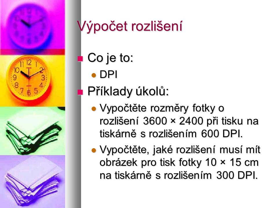 Výpočet rozlišení  Co je to:  DPI  Příklady úkolů:  Vypočtěte rozměry fotky o rozlišení 3600 × 2400 při tisku na tiskárně s rozlišením 600 DPI.